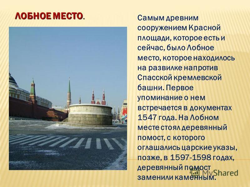 ЛОБНОЕ МЕСТО. Самым древним сооружением Красной площади, которое есть и сейчас, было Лобное место, которое находилось на развилке напротив Спасской кремлевской башни. Первое упоминание о нем встречается в документах 1547 года. На Лобном месте стоял д