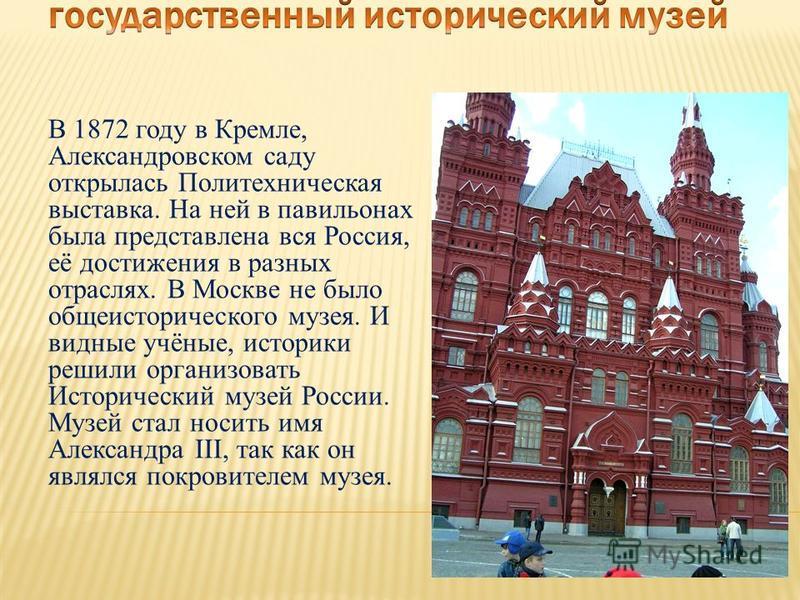 В 1872 году в Кремле, Александровском саду открылась Политехническая выставка. На ней в павильонах была представлена вся Россия, её достижения в разных отраслях. В Москве не было общеисторического музея. И видные учёные, историки решили организовать