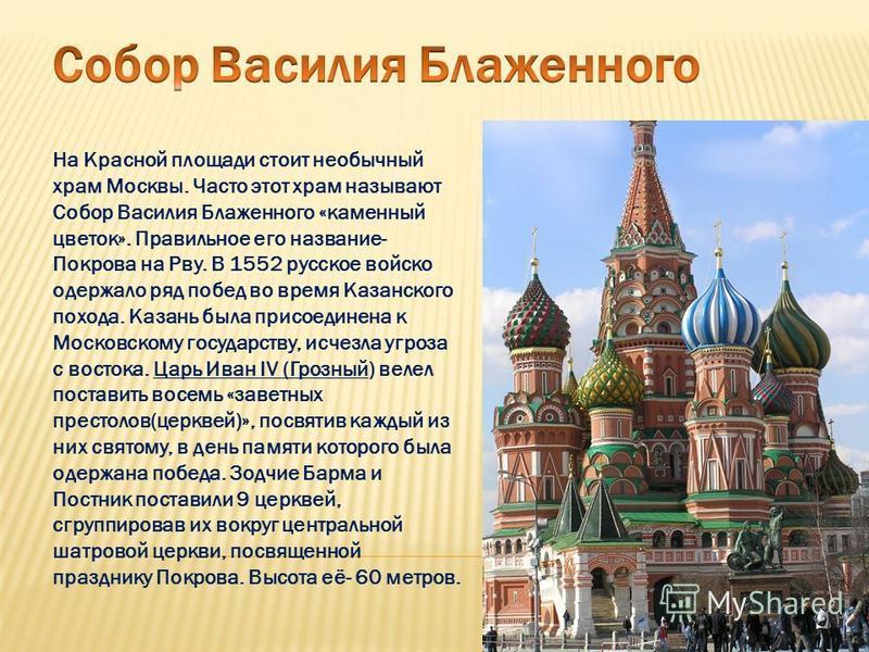 На Красной площади стоит необычный храм Москвы. Часто этот храм называют Собор Василия Блаженного «каменный цветок». Правильное его название- Покрова на Рву. В 1552 русское войско одержало ряд побед во время Казанского похода. Казань была присоединен