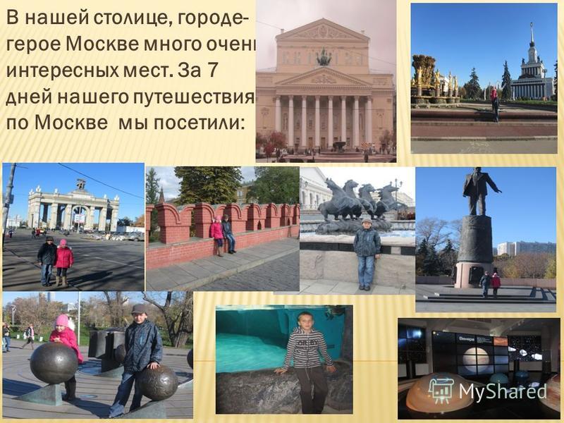 В нашей столице, городе- герое Москве много очень интересных мест. За 7 дней нашего путешествия по Москве мы посетили: