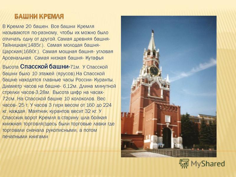 В Кремле 20 башен. Все башни Кремля называются по-разному, чтобы их можно было отличать одну от другой. Самая древняя башня- Тайницкая(1485 г.). Самая молодая башня- Царская(1680 г.). Самая мощная башня- угловая Арсенальная. Самая низкая башня- Кутаф