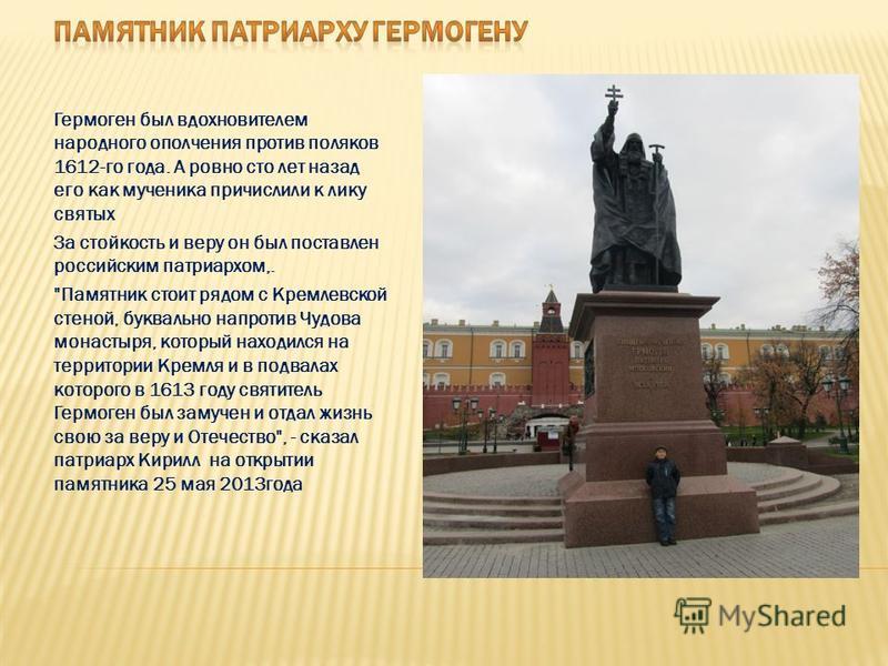 Гермоген был вдохновителем народного ополчения против поляков 1612-го года. А ровно сто лет назад его как мученика причислили к лику святых За стойкость и веру он был поставлен российским патриархом,.