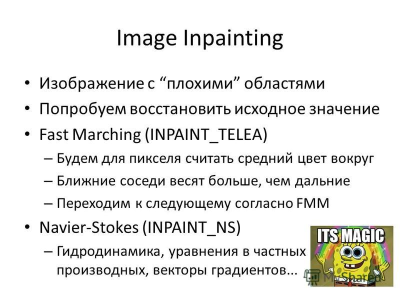 Image Inpainting Изображение с плохими областями Попробуем восстановить исходное значение Fast Marching (INPAINT_TELEA) – Будем для пикселя считать средний цвет вокруг – Ближние соседи весят больше, чем дальние – Переходим к следующему согласно FMM N