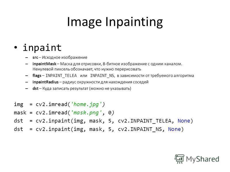 Image Inpainting inpaint – src – Исходное изображение – inpaintMask – Маска для отрисовки, 8-битное изображение с одним каналом. Ненулевой пиксель обозначает, что нужно перерисовать – flags – INPAINT_TELEA или INPAINT_NS, в зависимости от требуемого