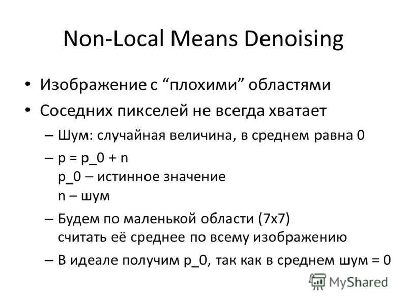Non-Local Means Denoising Изображение с плохими областями Соседних пикселей не всегда хватает – Шум: случайная величина, в среднем равна 0 – p = p_0 + n p_0 – истинное значение n – шум – Будем по маленькой области (7x7) считать её среднее по всему из