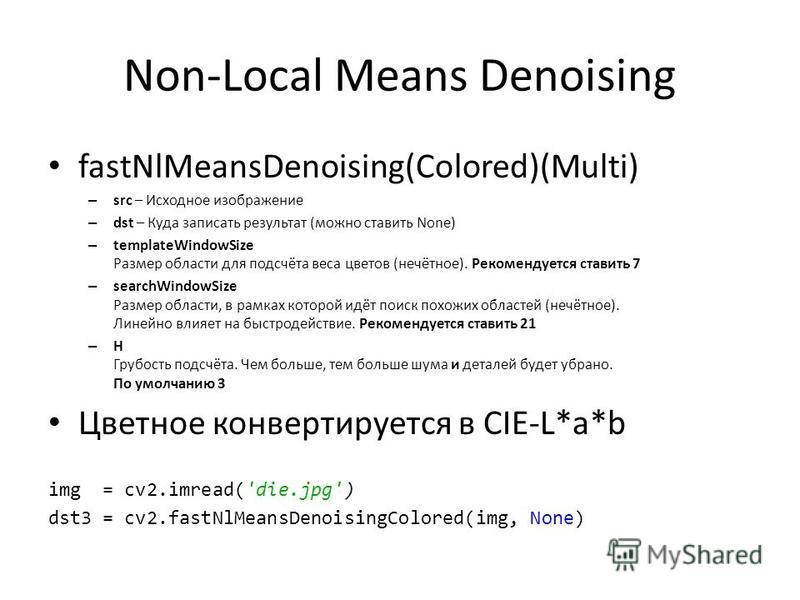 Non-Local Means Denoising fastNlMeansDenoising(Colored)(Multi) – src – Исходное изображение – dst – Куда записать результат (можно ставить None) – templateWindowSize Размер области для подсчёта веса цветов (нечётное). Рекомендуется ставить 7 – search
