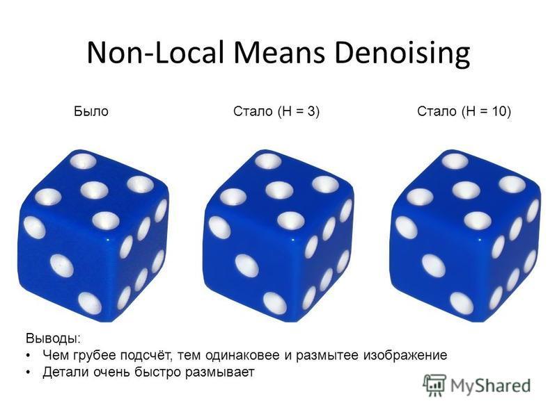 Non-Local Means Denoising Было Стало (H = 3)Стало (H = 10) Выводы: Чем грубее подсчёт, тем одинаковое и размытее изображение Детали очень быстро размывает
