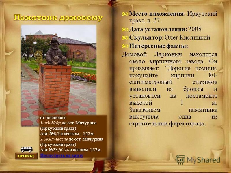 Место нахождения: Иркутский тракт, д. 27. Дата установления: 2008 Скульптор: Олег Кислицкий Интересные факты: Домовой Ларионыч находится около кирпичного завода. Он призывает: