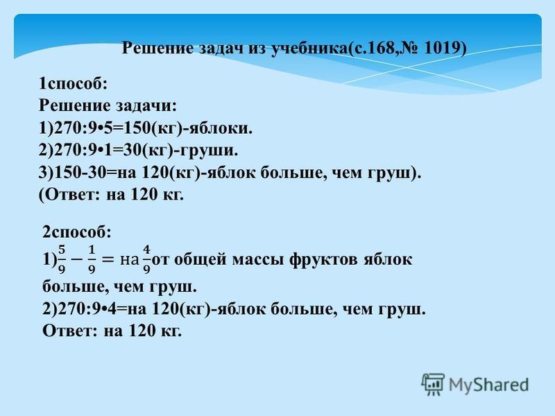 Решение задач из учебника(с.168, 1019) 1 способ: Решение задачи: 1)270:95=150(кг)-яблоки. 2)270:91=30(кг)-груши. 3)150-30=на 120(кг)-яблок больше, чем груш). (Ответ: на 120 кг.