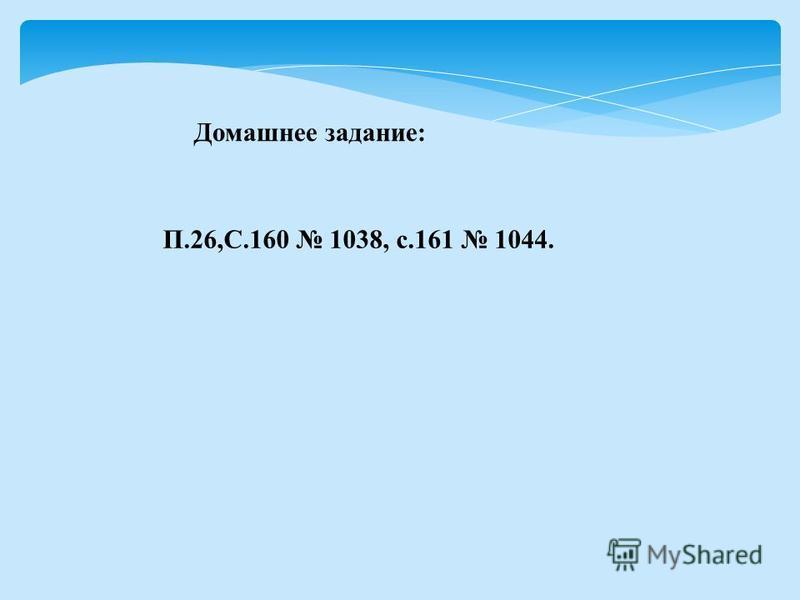 П.26,С.160 1038, с.161 1044. Домашнее задание: