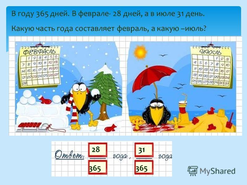 28 365 В году 365 дней. В феврале- 28 дней, а в июле 31 день. Какую часть года составляет февраль, а какую –июль? 31 365