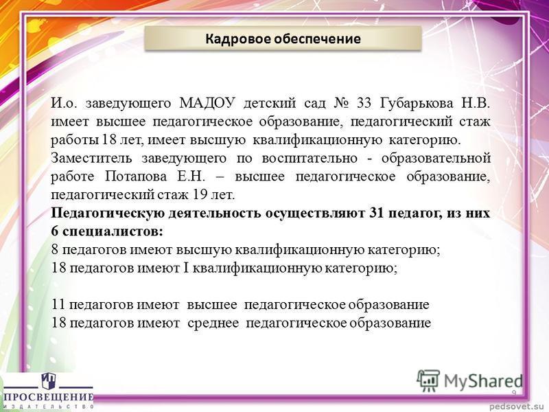 Кадровое обеспечение 9 И.о. заведующего МАДОУ детский сад 33 Губарькова Н.В. имеет высшее педагогическое образование, педагогический стаж работы 18 лет, имеет высшую квалификационную категорию. Заместитель заведующего по воспитательно - образовательн