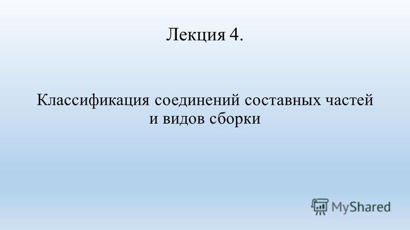 Лекция 4. Классификация соединений составных частей и видов сборки