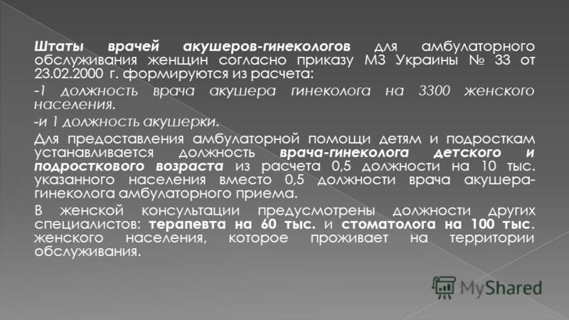 Штаты врачей акушеров-гинекологов для амбулаторного обслуживания женщин согласно приказу МЗ Украины 33 от 23.02.2000 г. формируются из расчета: -1 должность врача акушера гинеколога на 3300 женского населения. -и 1 должность акушерки. Для предоставле
