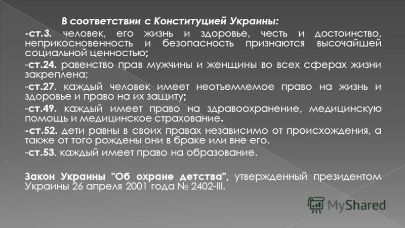 В соответствии с Конституцией Украины: -ст.3. человек, его жизнь и здоровье, честь и достоинство, неприкосновенность и безопасность признаются высочайшей социальной ценностью ; - ст.24. равенство прав мужчины и женщины во всех сферах жизни закреплена