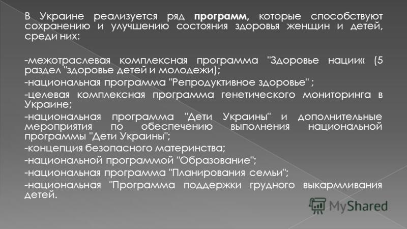 В Украине реализуется ряд программ, которые способствуют сохранению и улучшению состояния здоровья женщин и детей, среди них: -межотраслевая комплексная программа