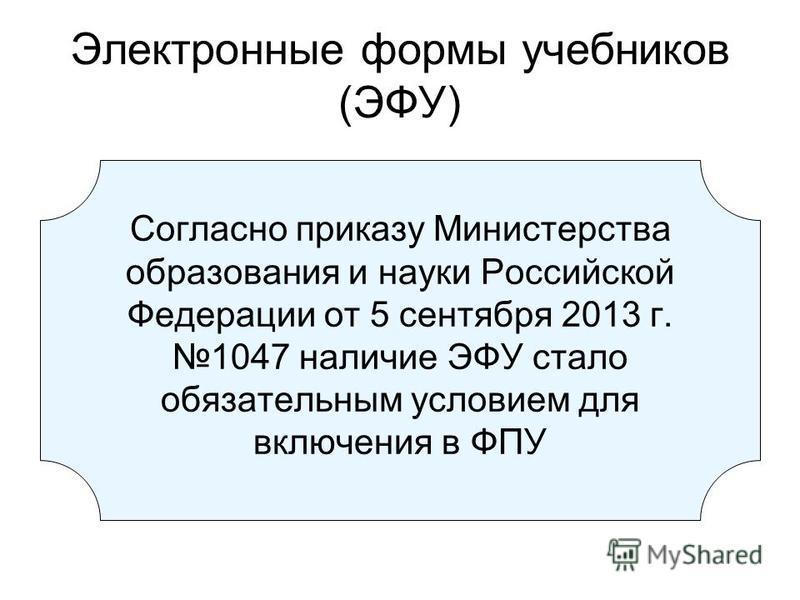 Электронные формы учебников (ЭФУ) Согласно приказу Министерства образования и науки Российской Федерации от 5 сентября 2013 г. 1047 наличие ЭФУ стало обязательным условием для включения в ФПУ