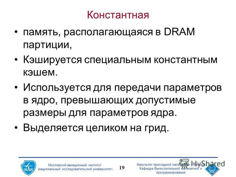 Московский авиационный институт (национальный исследовательский университет ) Факультет прикладной математики и физики Кафедра Вычислительной математики и программирования 19 Константная память, располагающаяся в DRAM партиции, Кэшируется специальным