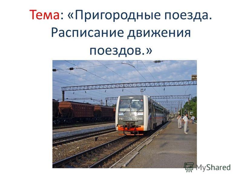 Тема: «Пригородные поезда. Расписание движения поездов.»