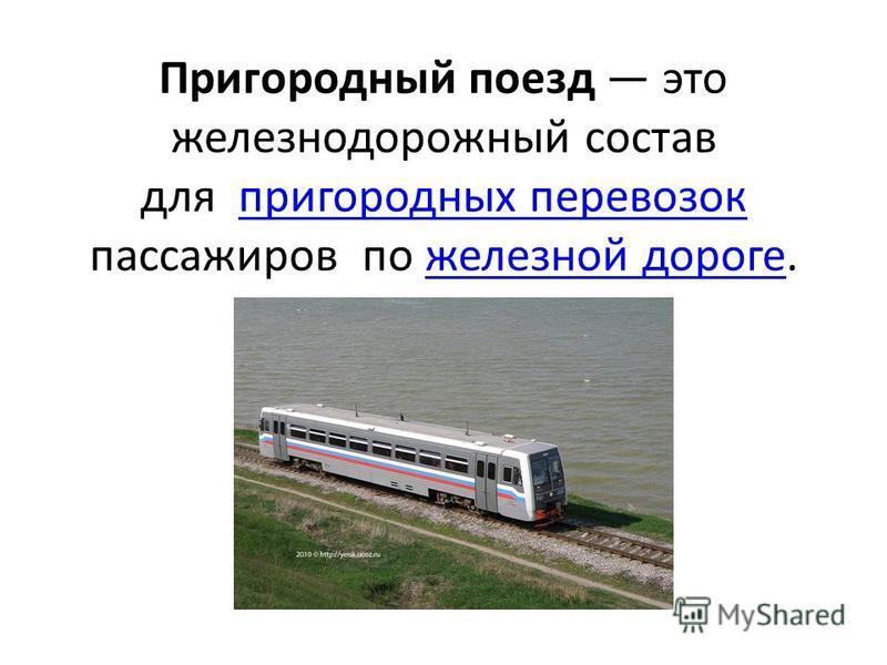 Пригородный поезд это железнодорожный состав для пригородных перевозок пассажиров по железной дороге.пригородных перевозок железной дороге