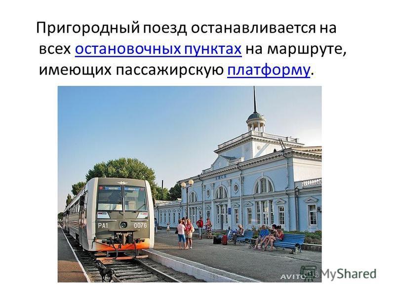 Пригородный поезд останавливается на всех остановочных пунктах на маршруте, имеющих пассажирскую платформу.остановочных пунктах платформу