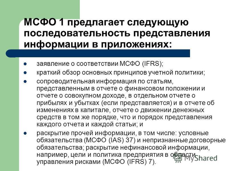 МСФО 1 предлагает следующую последовательность представления информации в приложениях: заявление о соответствии МСФО (IFRS); краткий обзор основных принципов учетной политики; сопроводительная информация по статьям, представленным в отчете о финансов