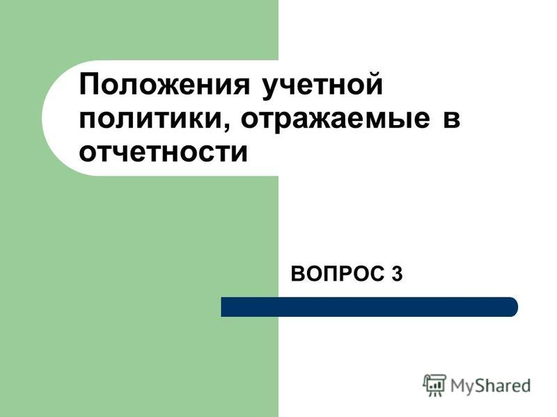 Положения учетной политики, отражаемые в отчетности ВОПРОС 3