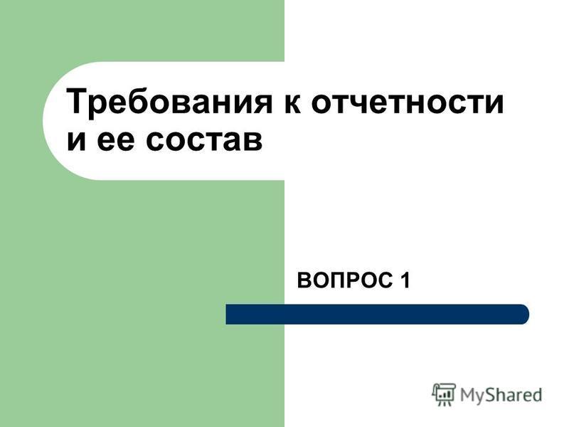 Требования к отчетности и ее состав ВОПРОС 1