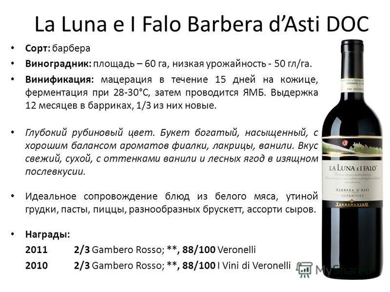 La Luna e I Falo Barbera dAsti DOC Сорт: барбара Виноградник: площадь – 60 га, низкая урожайность - 50 гл/га. Винификация: мацерация в течение 15 дней на кожице, ферментация при 28-30°С, затем проводится ЯМБ. Выдержка 12 месяцев в баррикад, 1/3 из ни