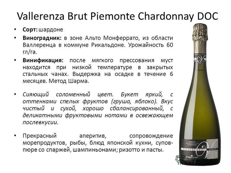 Vallerenza Brut Piemonte Chardonnay DOC Сорт: шардоне Виноградник: в зоне Альто Монферрато, из облчасти Валлеренца в коммуне Рикальдоне. Урожайность 60 гл/га. Винификация: после мягкого прессования муст находится при низкой температуре в закрытых ста