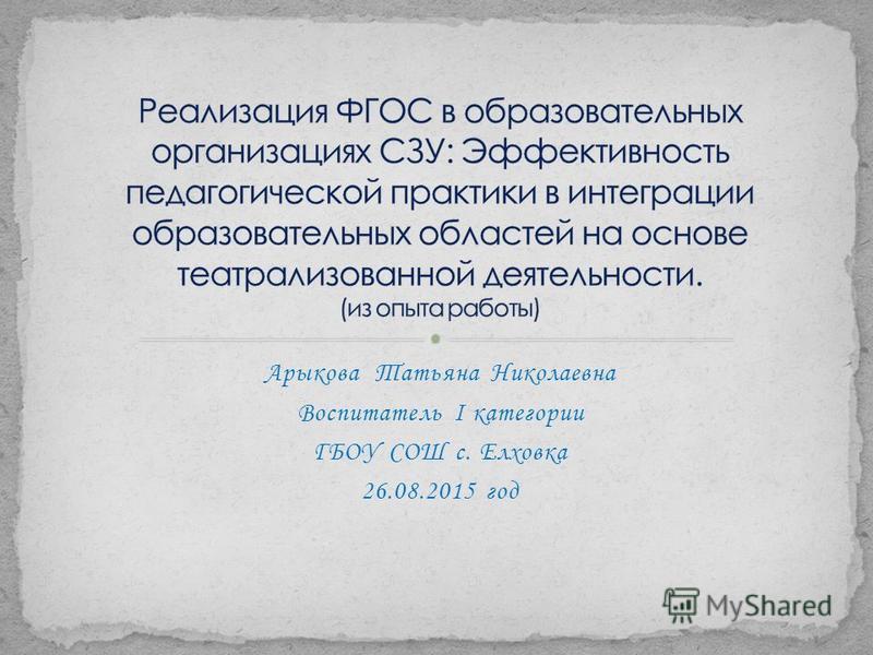 Арыкова Татьяна Николаевна Воспитатель I категории ГБОУ СОШ с. Елховка 26.08.2015 год