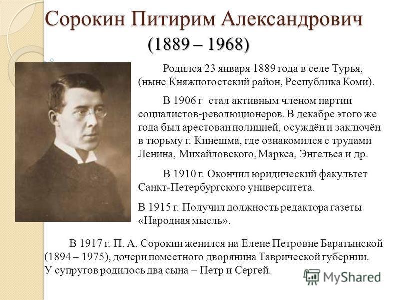 Сорокин Питирим Александрович Сорокин Питирим Александрович (1889 – 1968) Родился 23 января 1889 года в селе Турья, (ныне Княжпогостский район, Республика Коми). В 1906 г стал активным членом партии социалистов-революционеров. В декабре этого же года