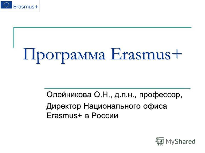 Программа Erasmus+ Олейникова О.Н., д.п.н., профессор, Директор Национального офиса Erasmus+ в России
