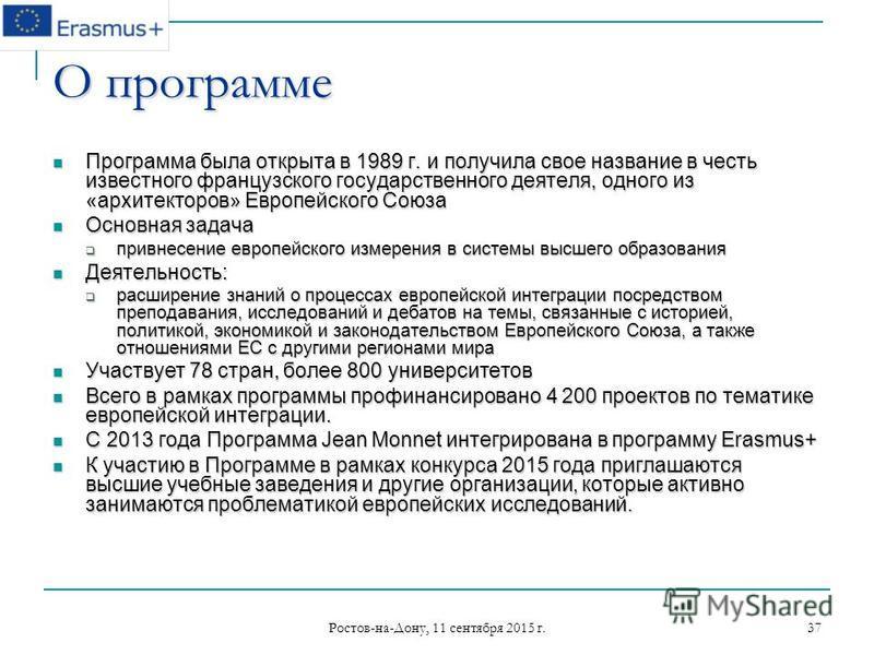 Ростов-на-Дону, 11 сентября 2015 г. 37 О программе Программа была открыта в 1989 г. и получила свое название в честь известного французского государственного деятеля, одного из «архитекторов» Европейского Союза Программа была открыта в 1989 г. и полу