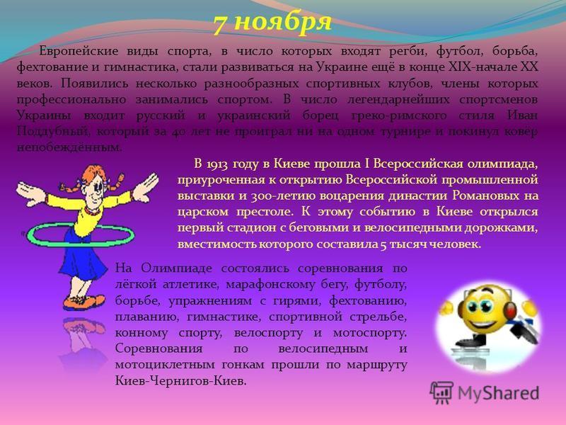 7 ноября Европейские виды спорта, в число которых входят регби, футбол, борьба, фехтование и гимнастика, стали развиваться на Украине ещё в конце XIX-начале XX веков. Появились несколько разнообразных спортивных клубов, члены которых профессионально