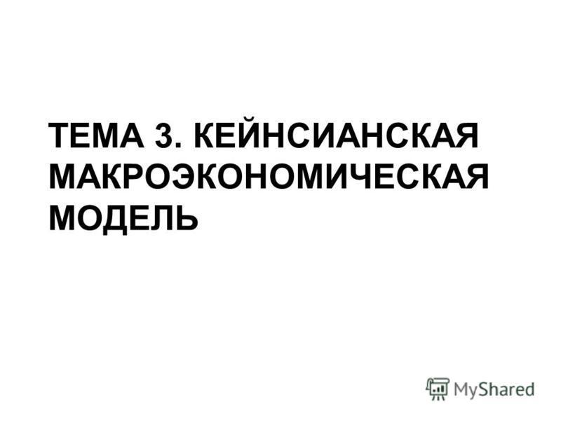ТЕМА 3. КЕЙНСИАНСКАЯ МАКРОЭКОНОМИЧЕСКАЯ МОДЕЛЬ