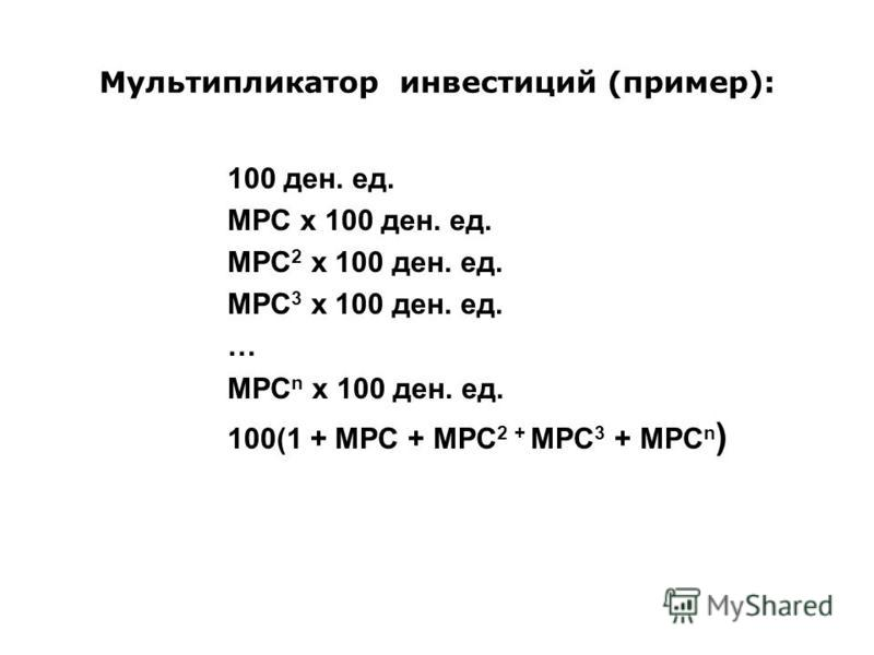 Мультипликатор инвестиций (пример): 100 ден. ед. MPC х 100 ден. ед. MPC 2 х 100 ден. ед. MPC 3 х 100 ден. ед. … MPC n х 100 ден. ед. 100(1 + MPC + MPC 2 + MPC 3 + MPC n )