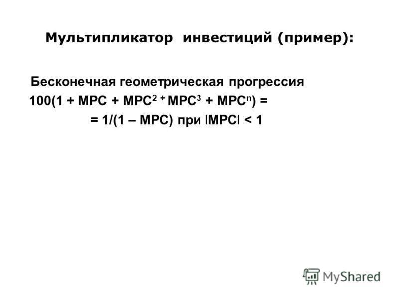 Мультипликатор инвестиций (пример): Бесконечная геометрическая прогрессия 100(1 + MPC + MPC 2 + MPC 3 + MPC n ) = = 1/(1 – MPC) при lMPCl < 1