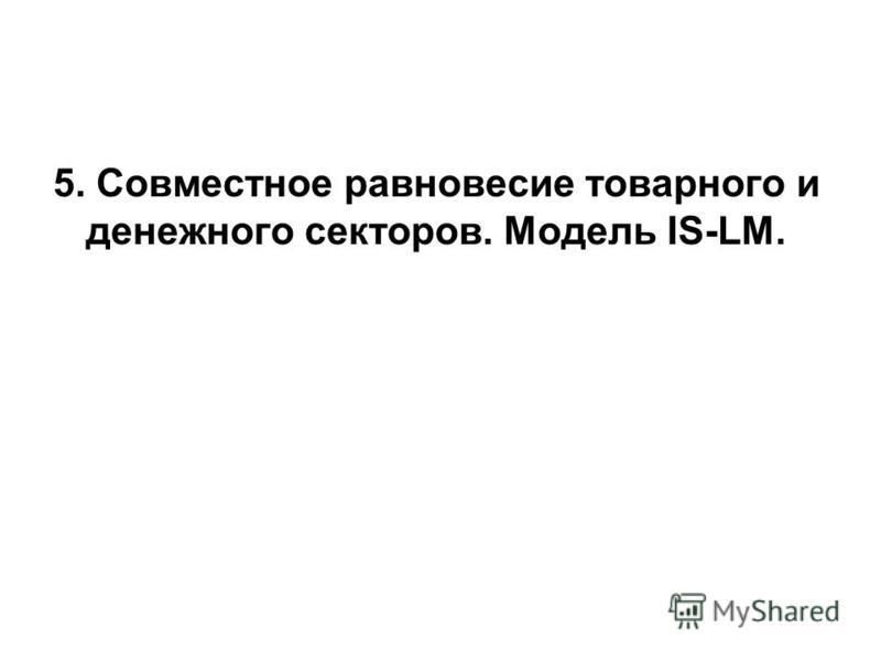 5. Совместное равновесие товарного и денежного секторов. Модель IS-LM.