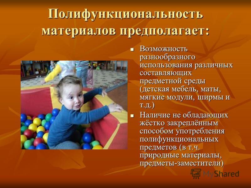 Полифункциональность материалов предполагает: Возможность разнообразного использования различных составляющих предметной среды (детская мебель, маты, мягкие модули, ширмы и т.д.) Возможность разнообразного использования различных составляющих предмет