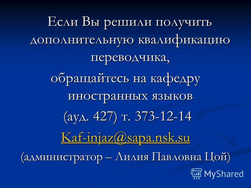 Если Вы решили получить дополнительную квалификацию переводчика, Если Вы решили получить дополнительную квалификацию переводчика, обращайтесь на кафедру иностранных языков (ауд. 427) т. 373-12-14 (ауд. 427) т. 373-12-14 Kaf-injaz@sapa.nsk.su (админис