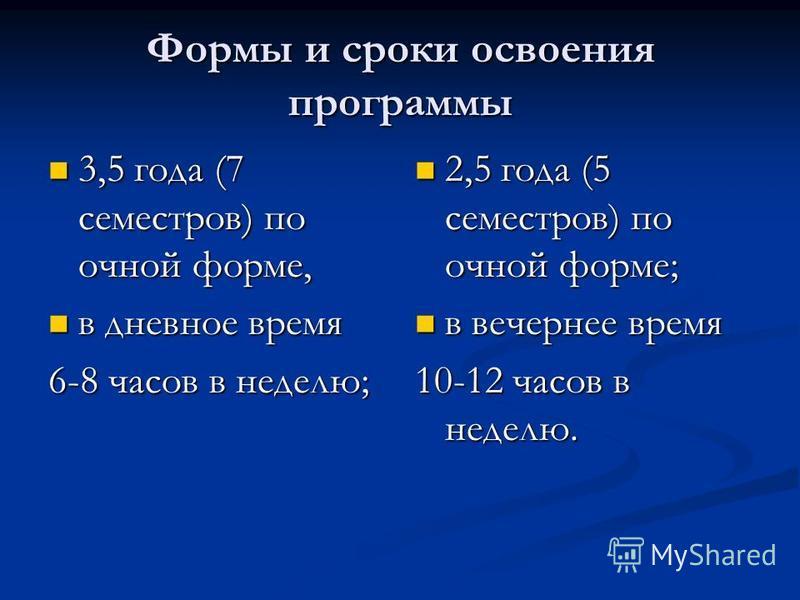 Формы и сроки освоения программы 3,5 года (7 семестров) по очной форме, 3,5 года (7 семестров) по очной форме, в дневное время в дневное время 6-8 часов в неделю; 2,5 года (5 семестров) по очной форме; в вечернее время 10-12 часов в неделю.