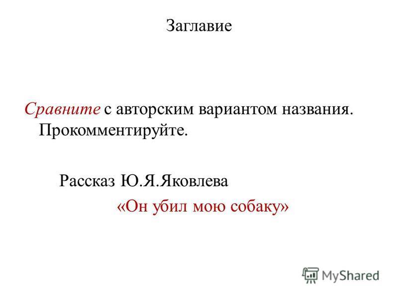 Заглавие Сравните с авторским вариантом названия. Прокомментируйте. Рассказ Ю.Я.Яковлева «Он убил мою собаку»
