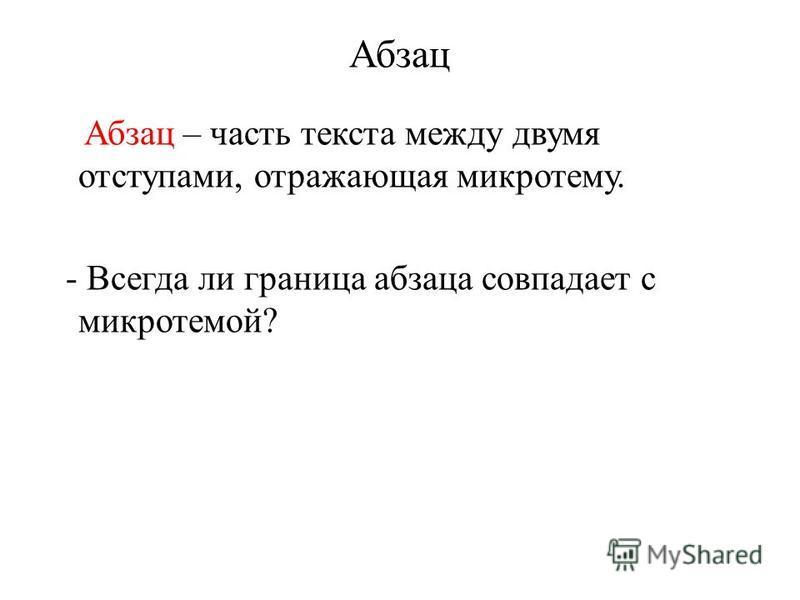 Абзац Абзац – часть текста между двумя отступами, отражающая микротему. - Всегда ли граница абзаца совпадает с микротемой?