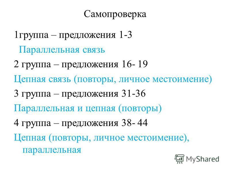 Самопроверка 1 группа – предложения 1-3 Параллельная связь 2 группа – предложения 16- 19 Цепная связь (повторы, личное местоимение) 3 группа – предложения 31-36 Параллельная и цепная (повторы) 4 группа – предложения 38- 44 Цепная (повторы, личное мес