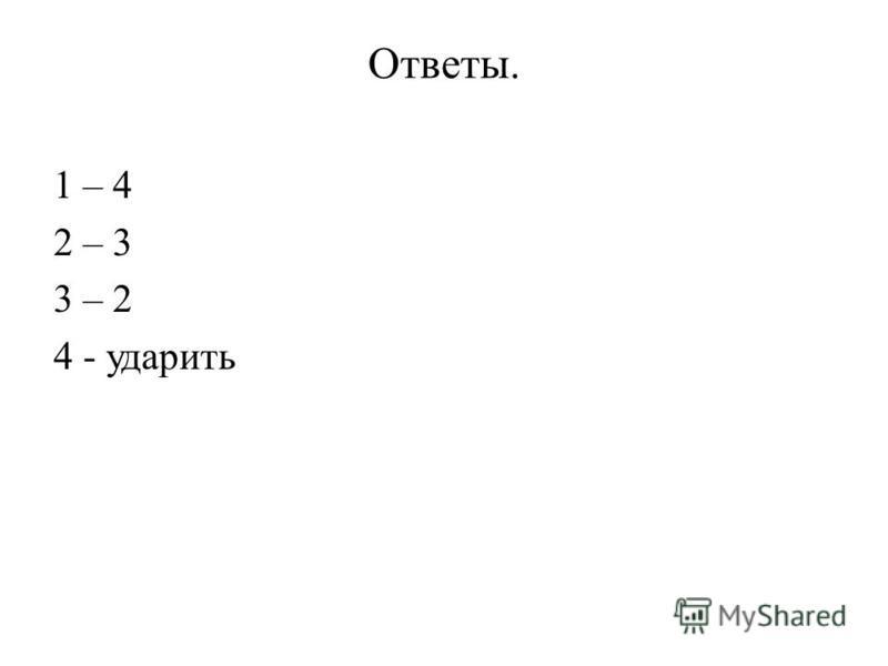 Ответы. 1 – 4 2 – 3 3 – 2 4 - ударить