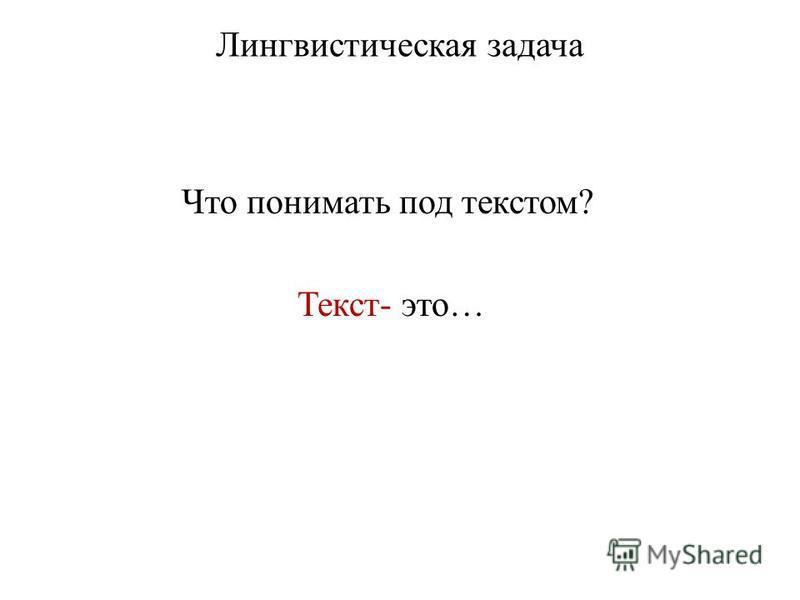 Лингвистическая задача Что понимать под текстом? Текст- это…