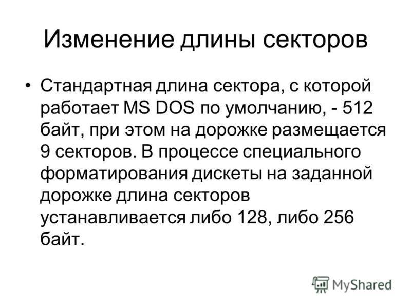 Изменение длины секторов Стандартная длина сектора, с которой работает MS DOS по умолчанию, - 512 байт, при этом на дорожке размещается 9 секторов. В процессе специального форматирования дискеты на заданной дорожке длина секторов устанавливается либо