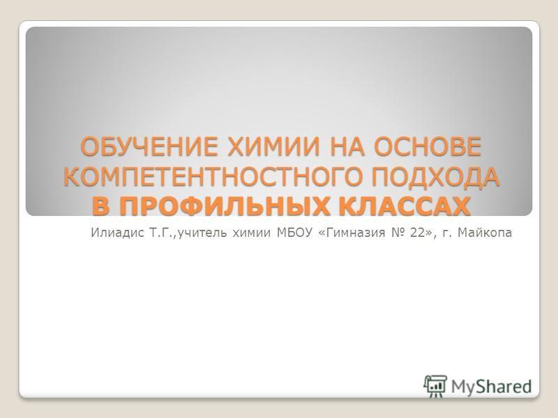 ОБУЧЕНИЕ ХИМИИ НА ОСНОВЕ КОМПЕТЕНТНОСТНОГО ПОДХОДА В ПРОФИЛЬНЫХ КЛАССАХ Илиадис Т.Г.,учитель химии МБОУ «Гимназия 22», г. Майкопа