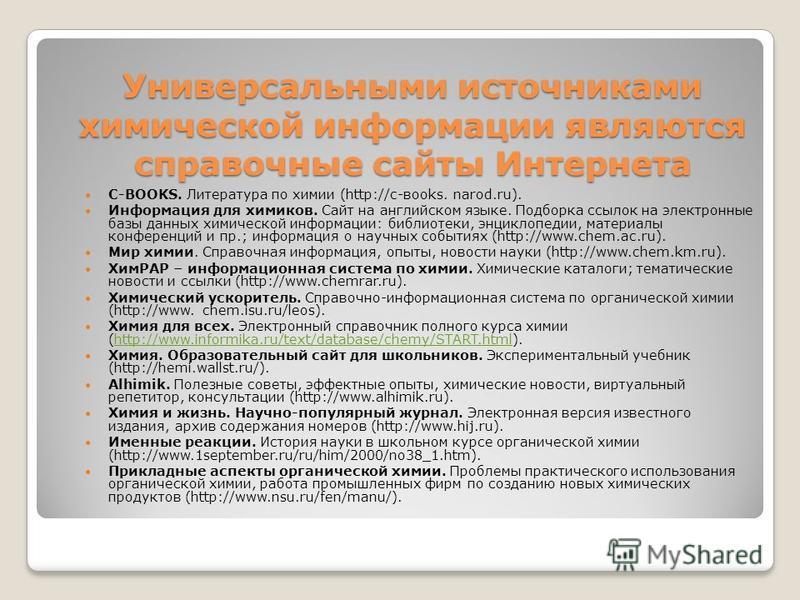 Универсальными источниками химической информации являются справочные сайты Интернета C-BOOKS. Литература по химии (http://c-вооks. narod.ru). Информация для химиков. Сайт на английском языке. Подборка ссылок на электронные базы данных химической инфо